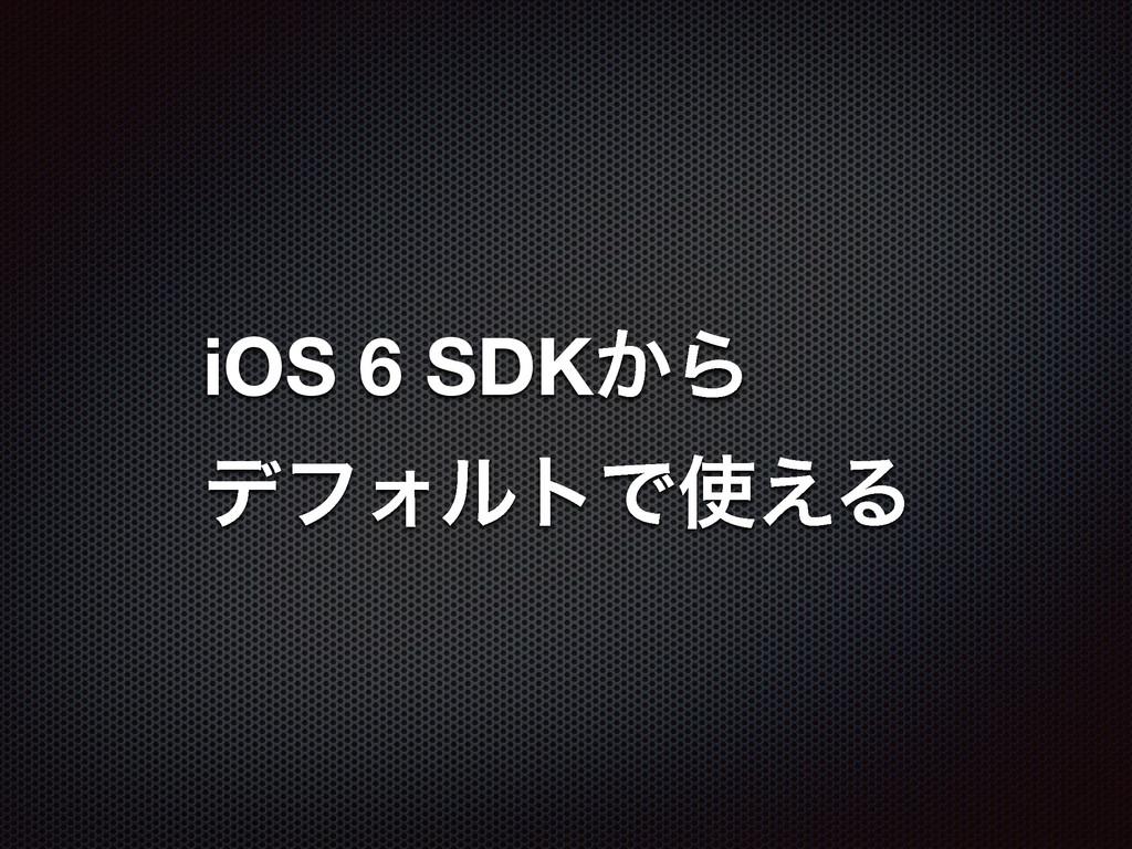 iOS 6 SDK͔Β σϑΥϧτͰ͑Δ