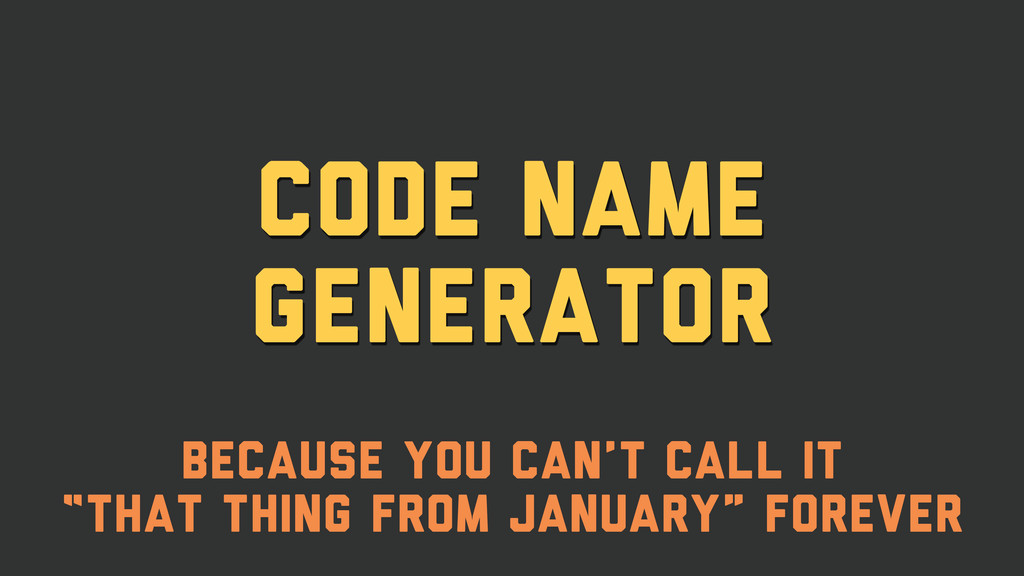 Code name generator Because you can't call it
