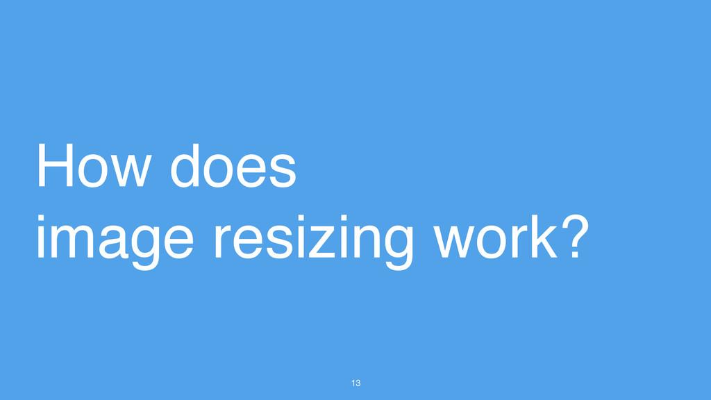 13 How does image resizing work?