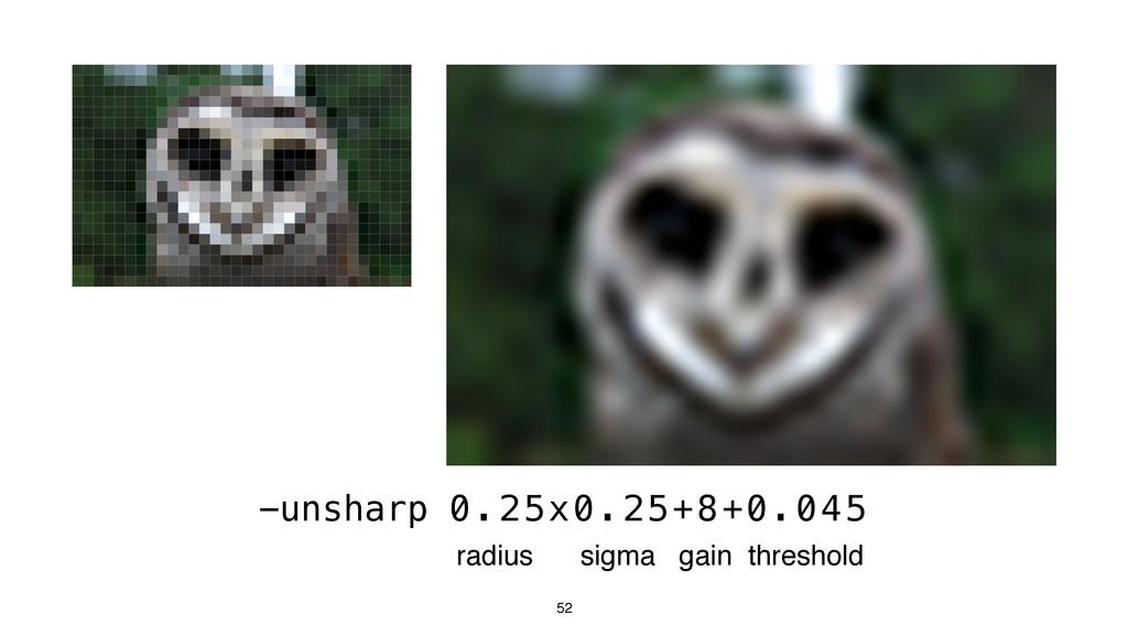 52 -unsharp 0.25x0.25+8+0.045 radius sigma gain...
