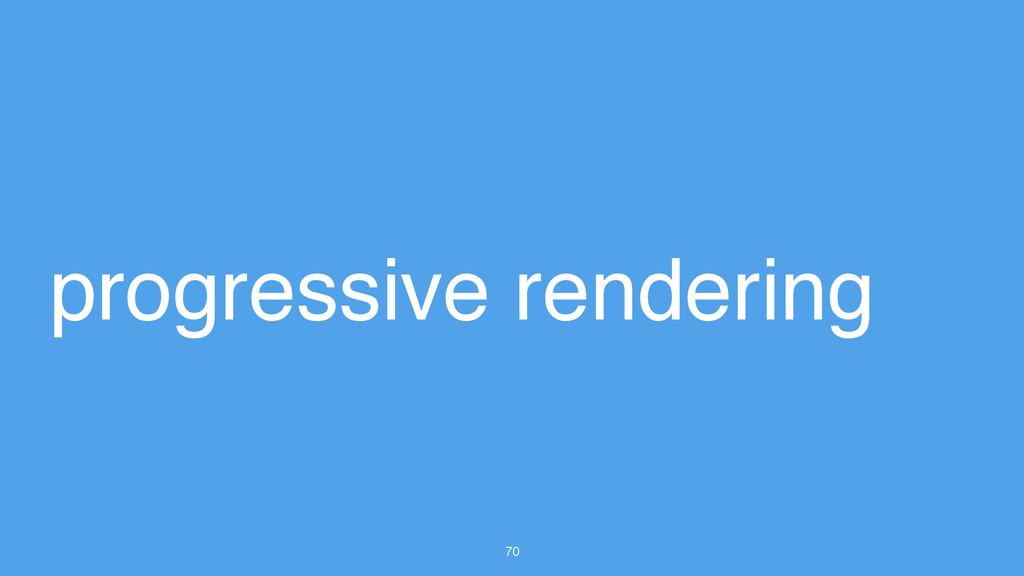 70 progressive rendering
