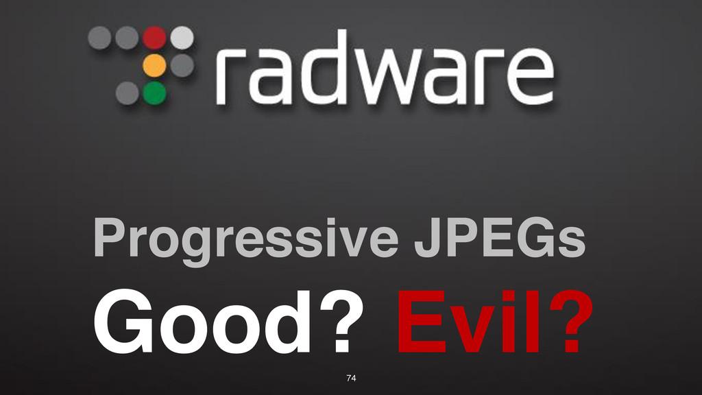Progressive JPEGs Good? Evil? 74