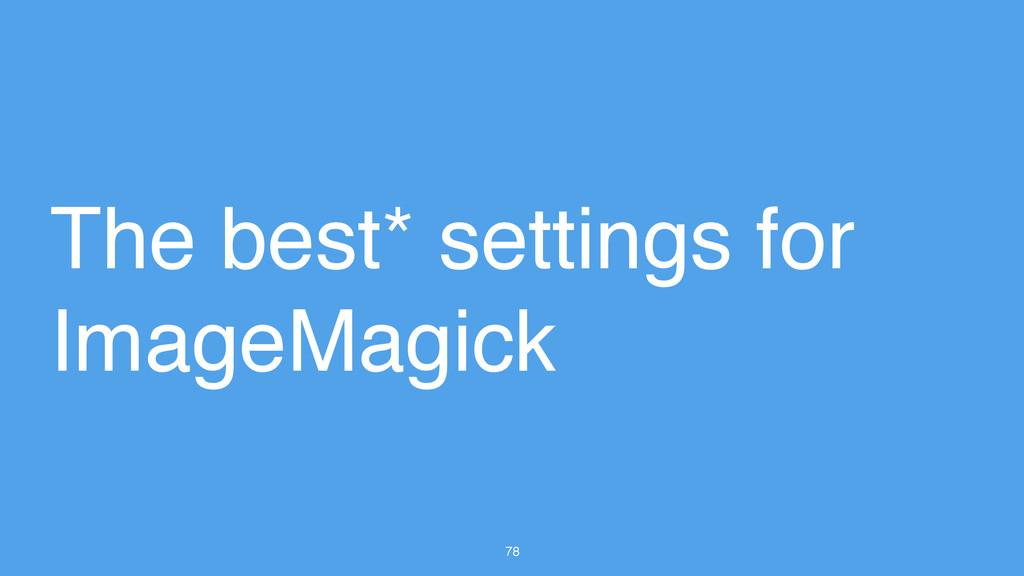 78 The best* settings for ImageMagick
