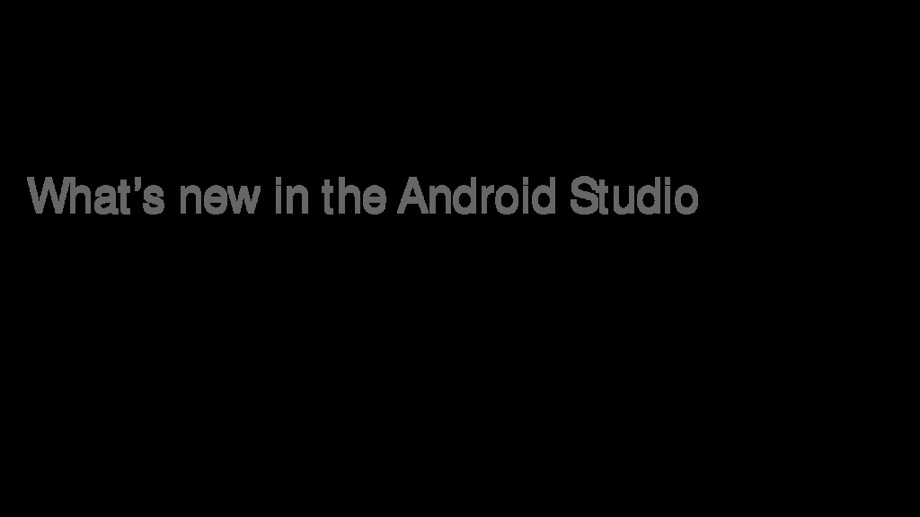 What's new in the Android Studio