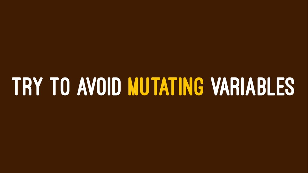 TRY TO AVOID MUTATING VARIABLES