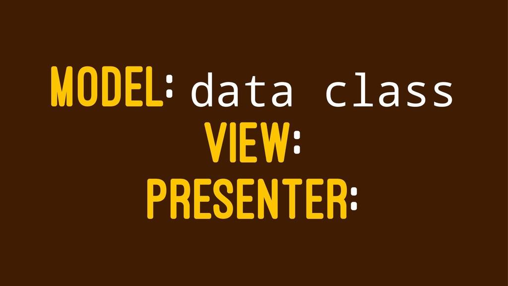 MODEL: data class VIEW: PRESENTER: