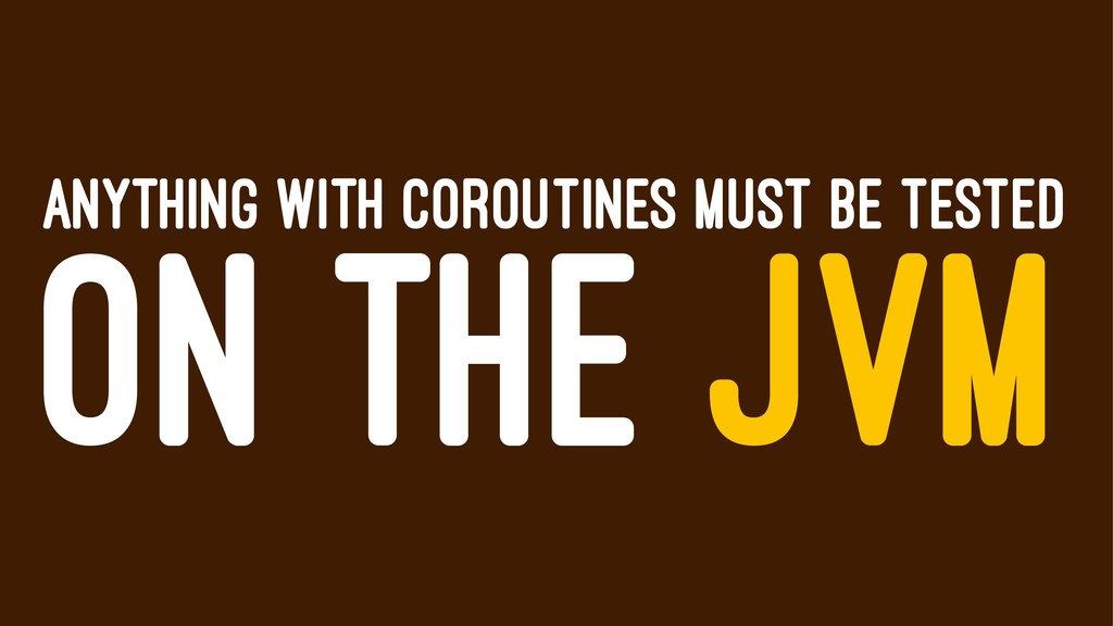 ANYTHING WITH COROUTINES MUST BE TESTED ON THE ...