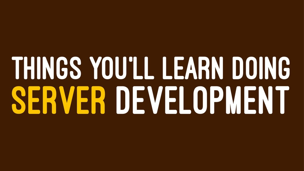 THINGS YOU'LL LEARN DOING SERVER DEVELOPMENT