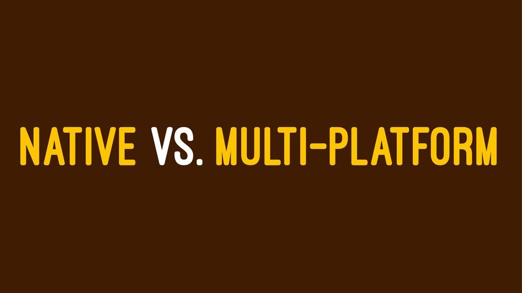 NATIVE VS. MULTI-PLATFORM