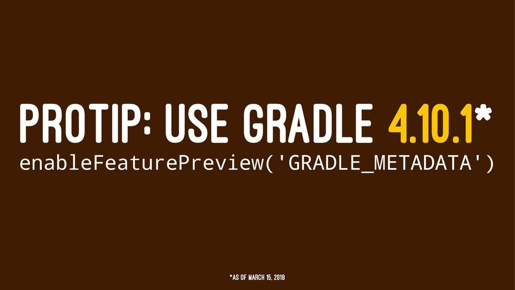 PROTIP: USE GRADLE 4.10.1* enableFeaturePreview...