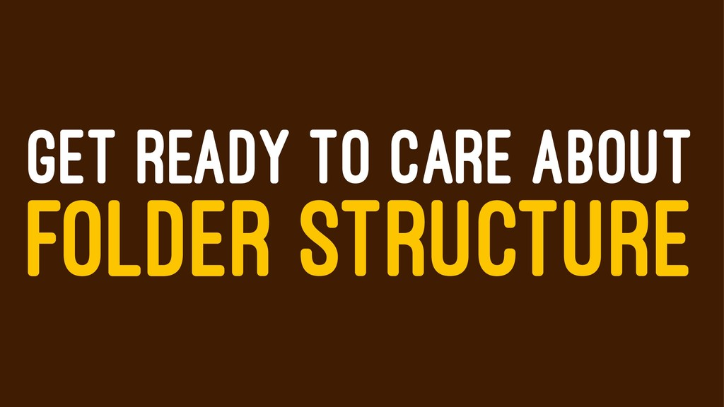 GET READY TO CARE ABOUT FOLDER STRUCTURE