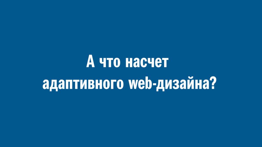 А что насчет адаптивного web-дизайна?