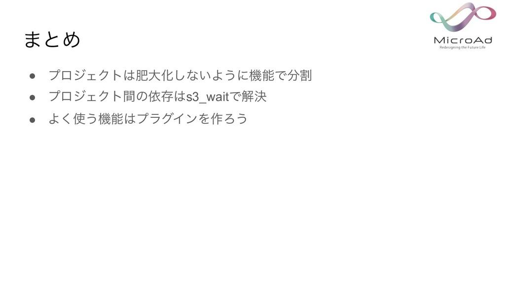 ·ͱΊ ● ϓϩδΣΫτංେԽ͠ͳ͍Α͏ʹػͰׂ ● ϓϩδΣΫτؒͷґଘs3_wai...