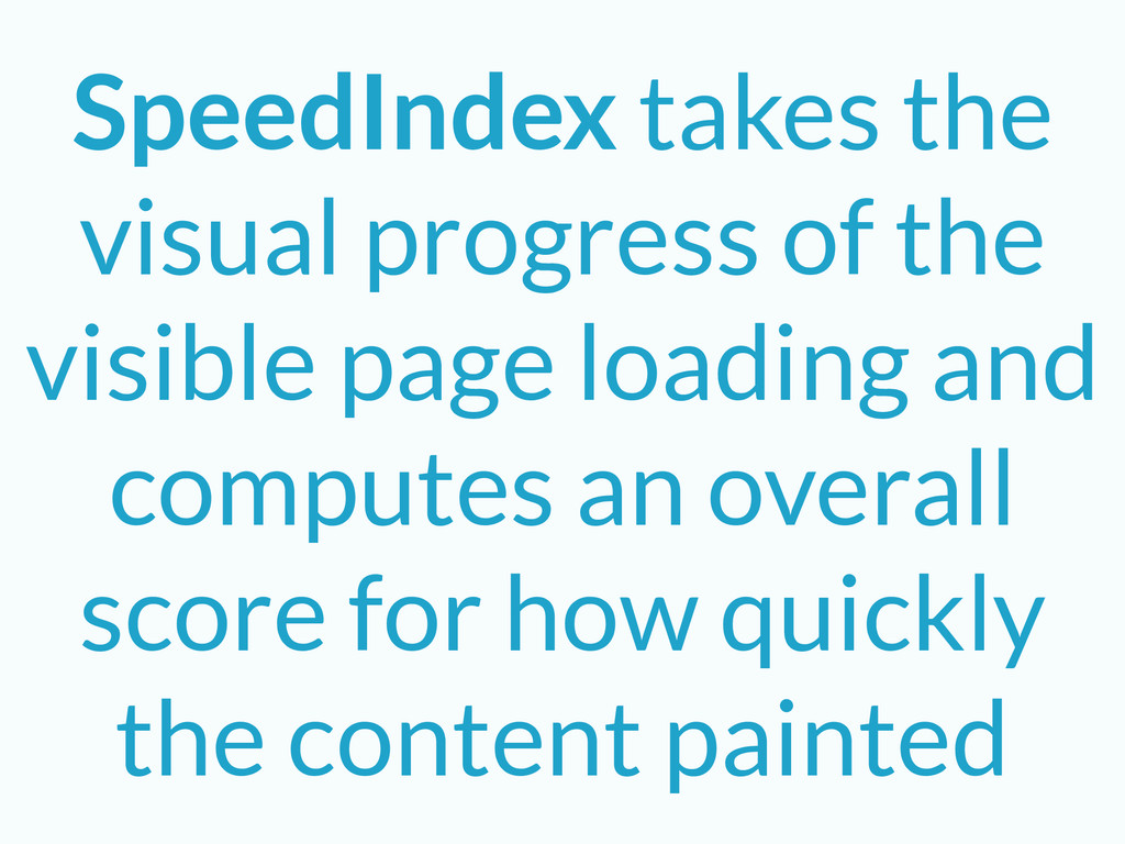 SpeedIndex takes the visual progress of the vis...