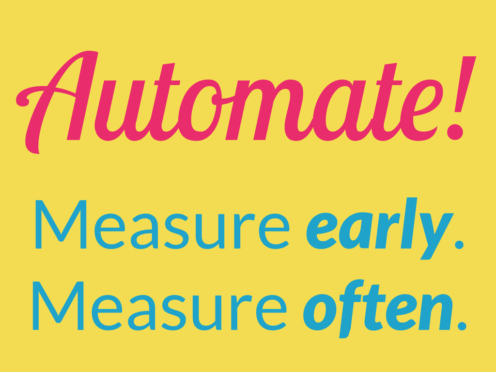 Automate! Measure early. Measure often.