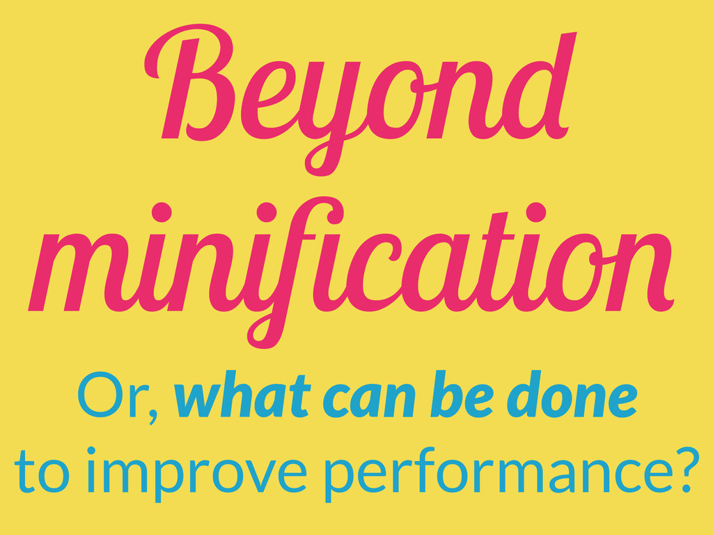 Beyond minification Or, what can be done to impr...
