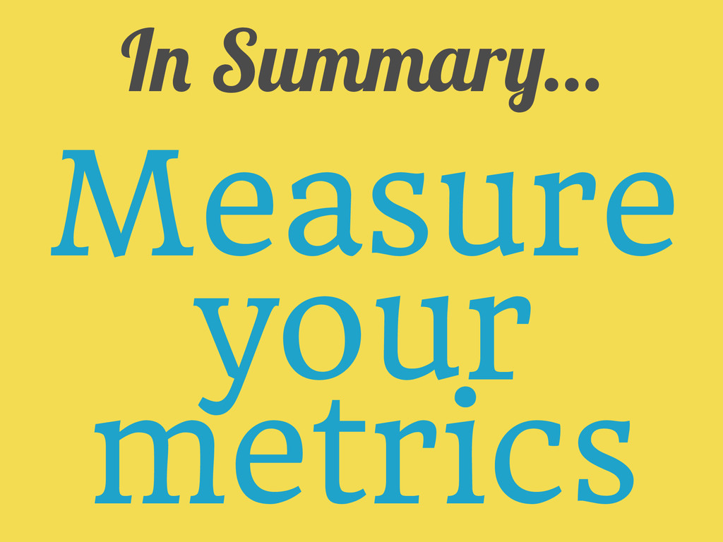 In Summary... Measure your metrics