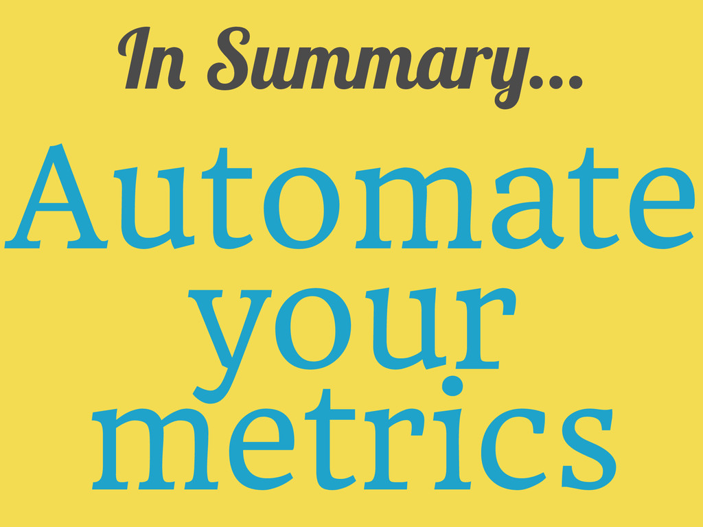 In Summary... Automate your metrics