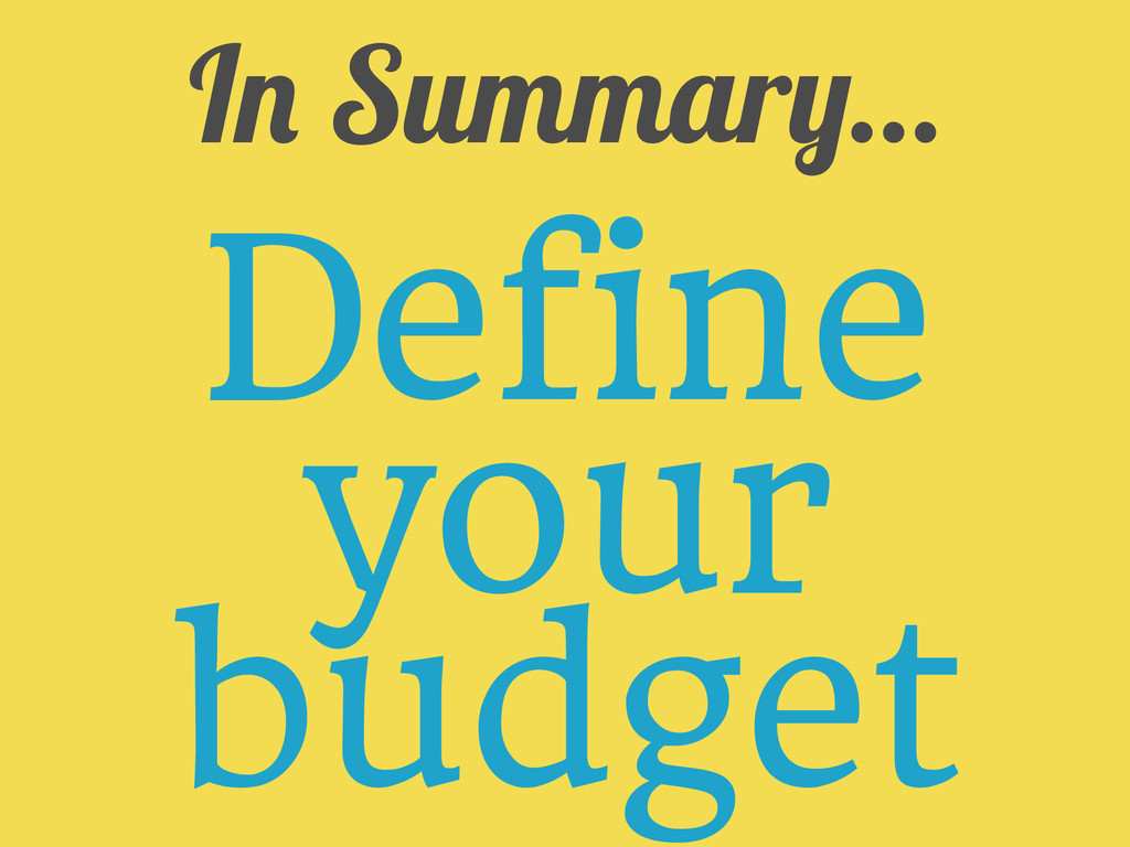 In Summary... Define your budget