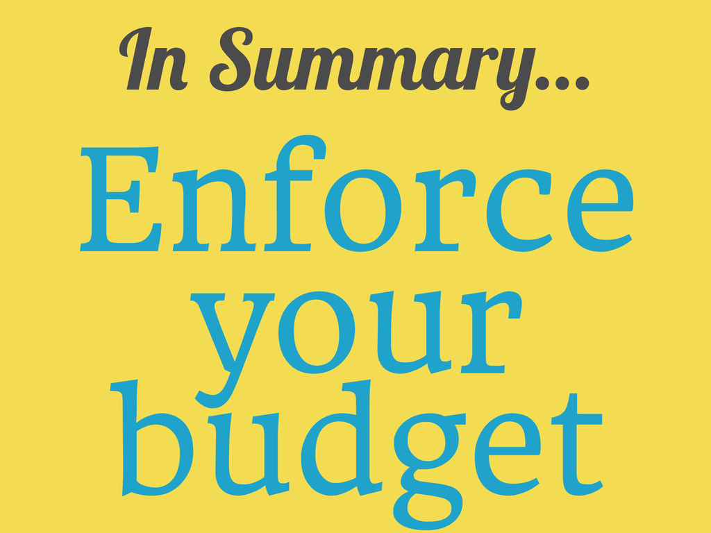 In Summary... Enforce your budget