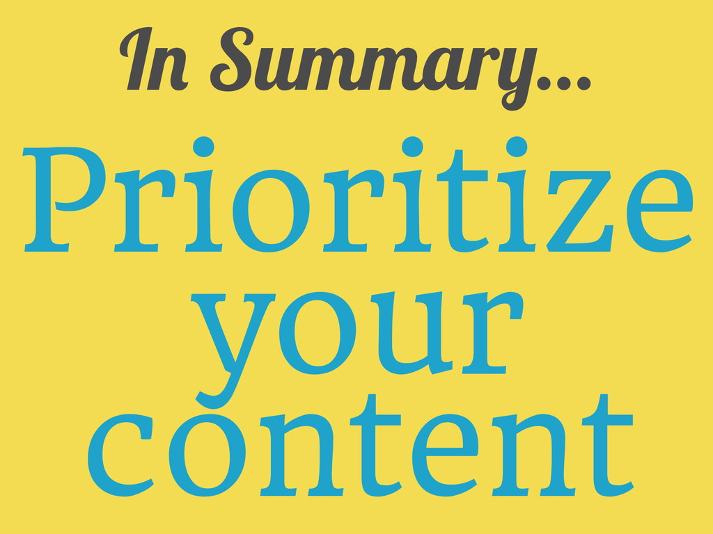 In Summary... Prioritize your content