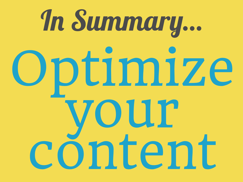 In Summary... Optimize your content