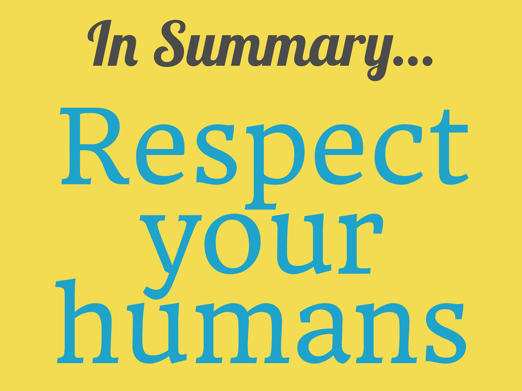 In Summary... Respect your humans