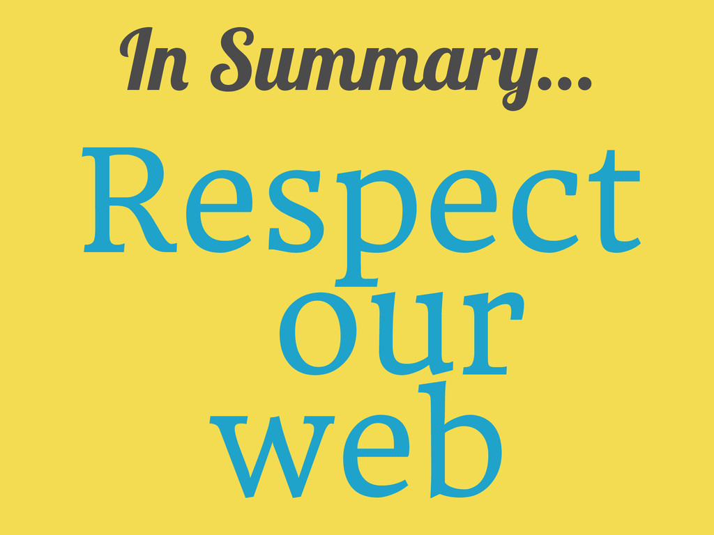 In Summary... Respect your web