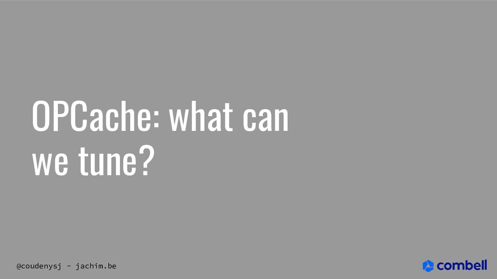 @coudenysj - jachim.be OPCache: what can we tun...