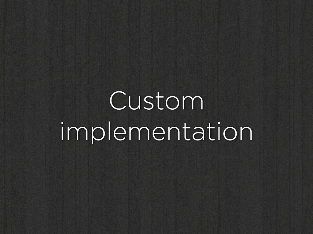 Custom implementation