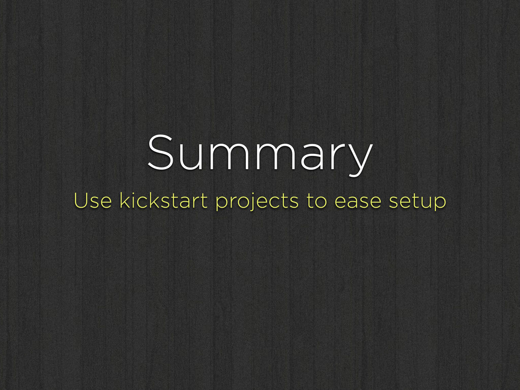 Summary Use kickstart projects to ease setup