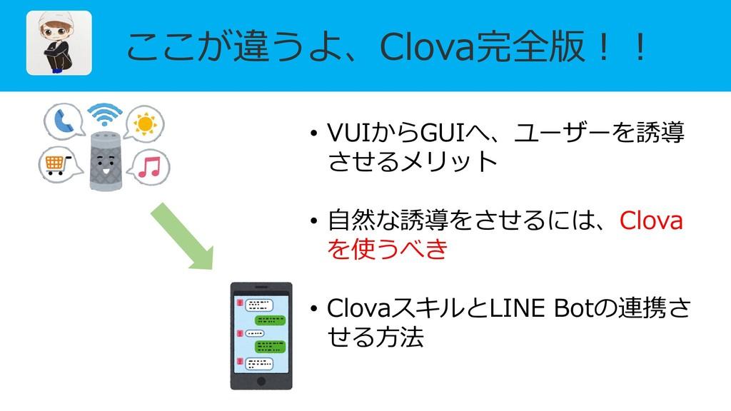 ここが違うよ、Clova完全版!! • VUIからGUIへ、ユーザーを誘導 させるメリット •...
