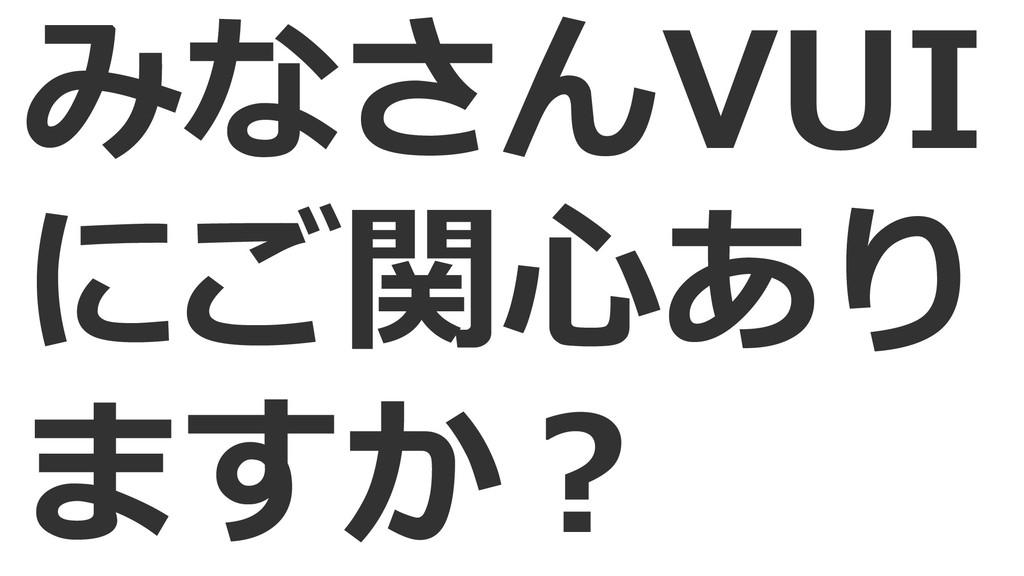 みなさんVUI にご関心あり ますか?