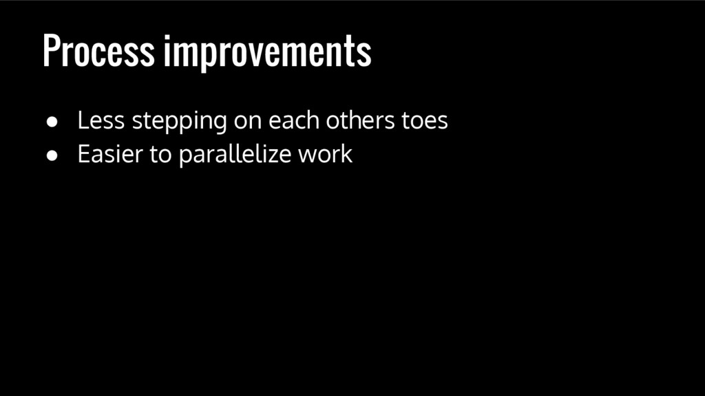Process improvements ● Less stepping on each ot...