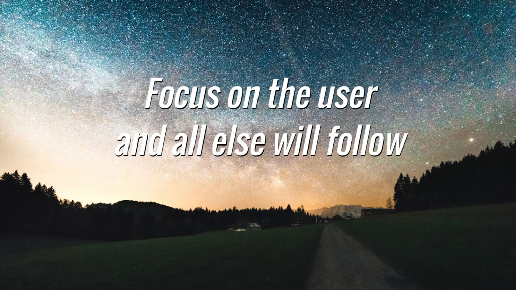 Focus on the user and all else will follow Focu...