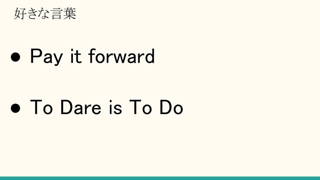 好きな言葉 ● Pay it forward ● To Dare is To Do