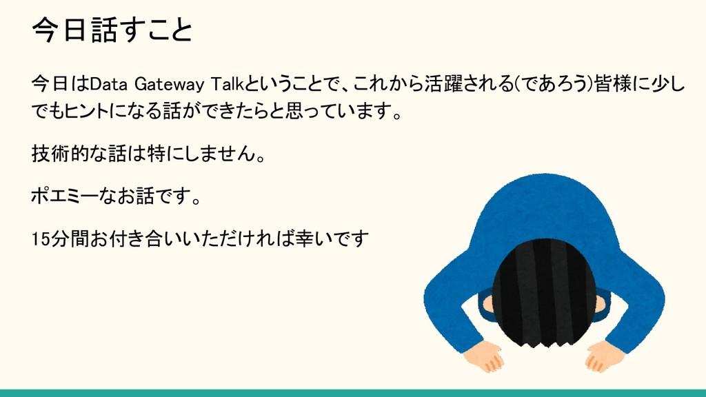 今日話すこと 今日はData Gateway Talkということで、これから活躍される(であ...
