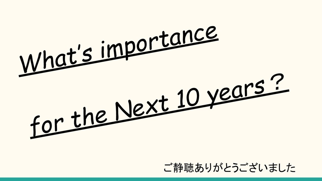 What's importance for the Next 10 years? ご静聴ありが...