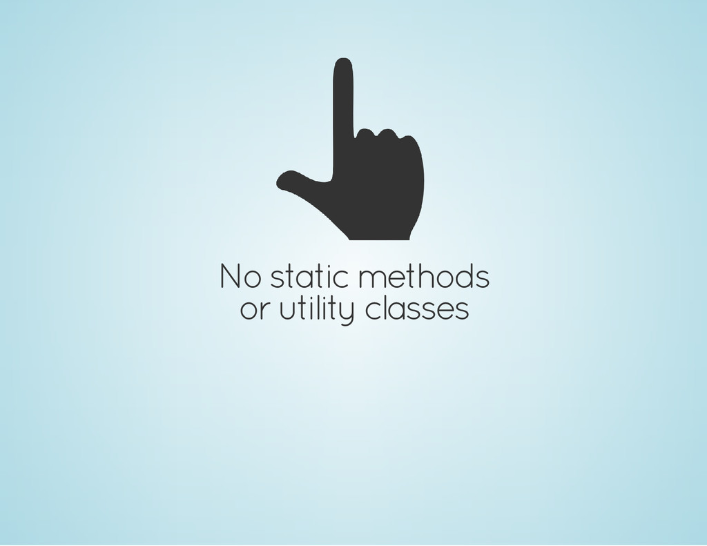 No static methods or utility classes