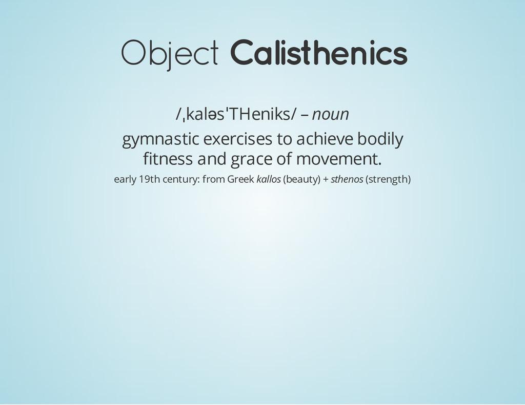Object Calisthenics /ˌkalәsˈTHeniks/ – noun gym...