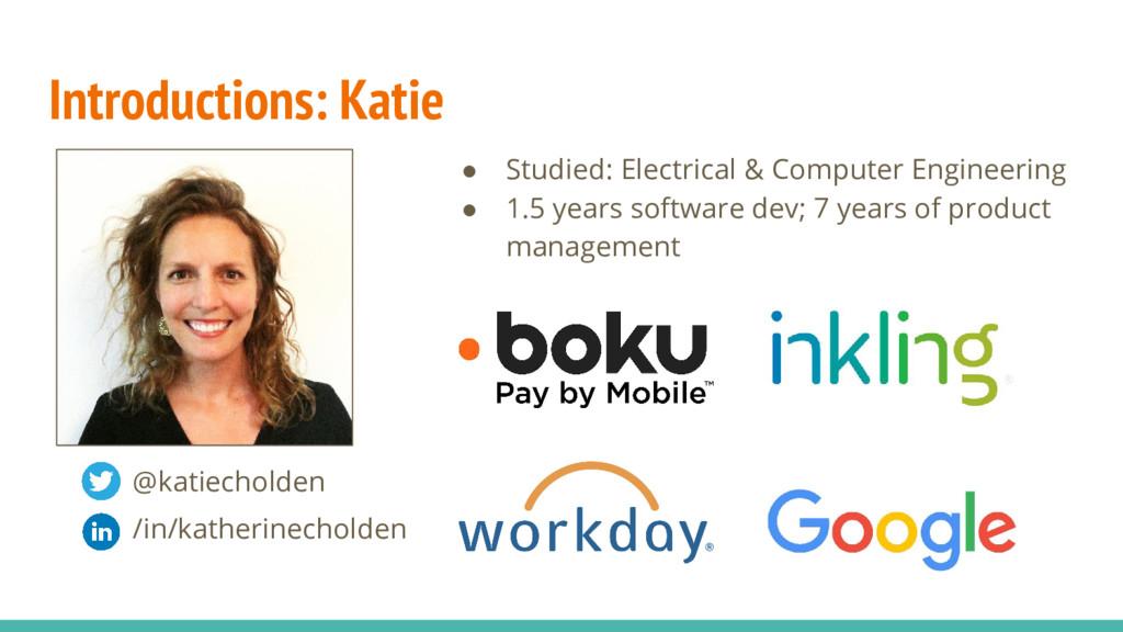 Introductions: Katie @katiecholden /in/katherin...