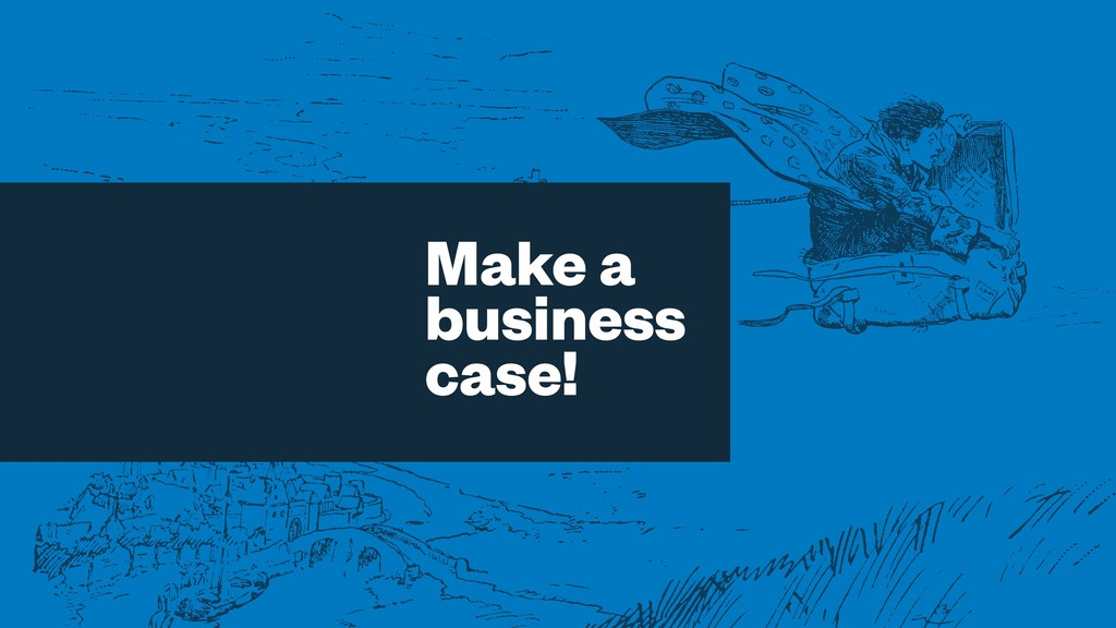 Make a business case!