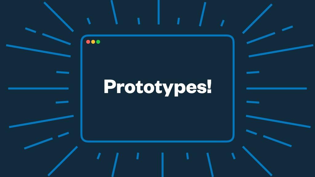 Prototypes!