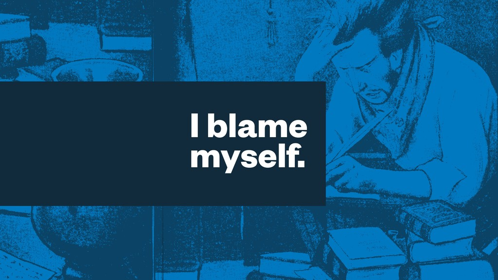 I blame myself.