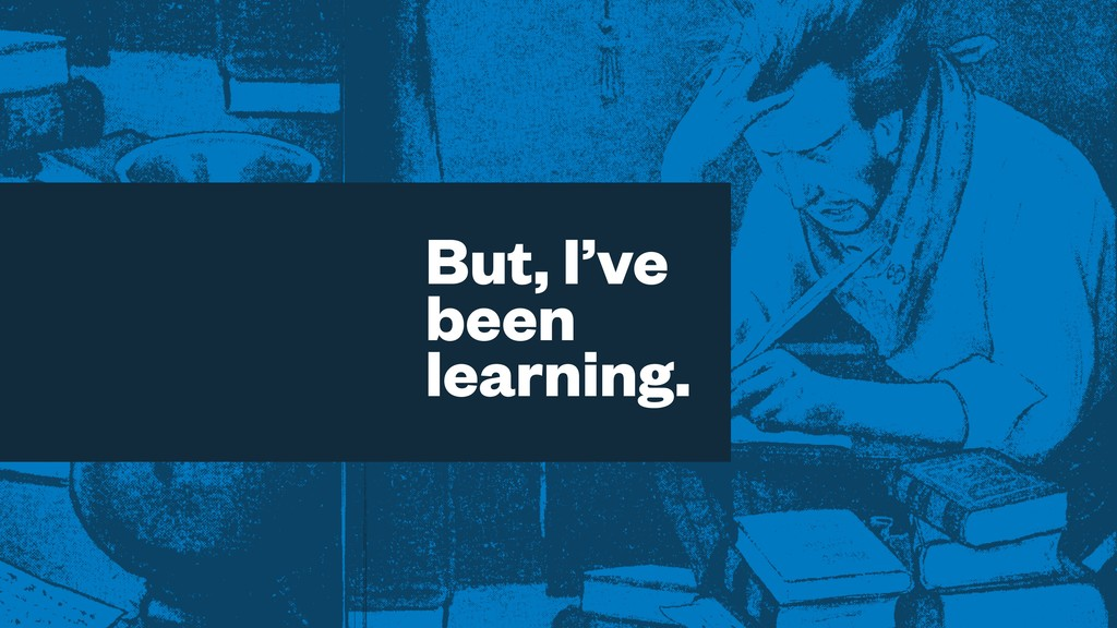 But, I've been learning.