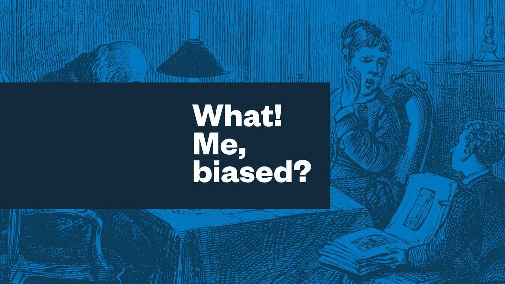 What! Me, biased?