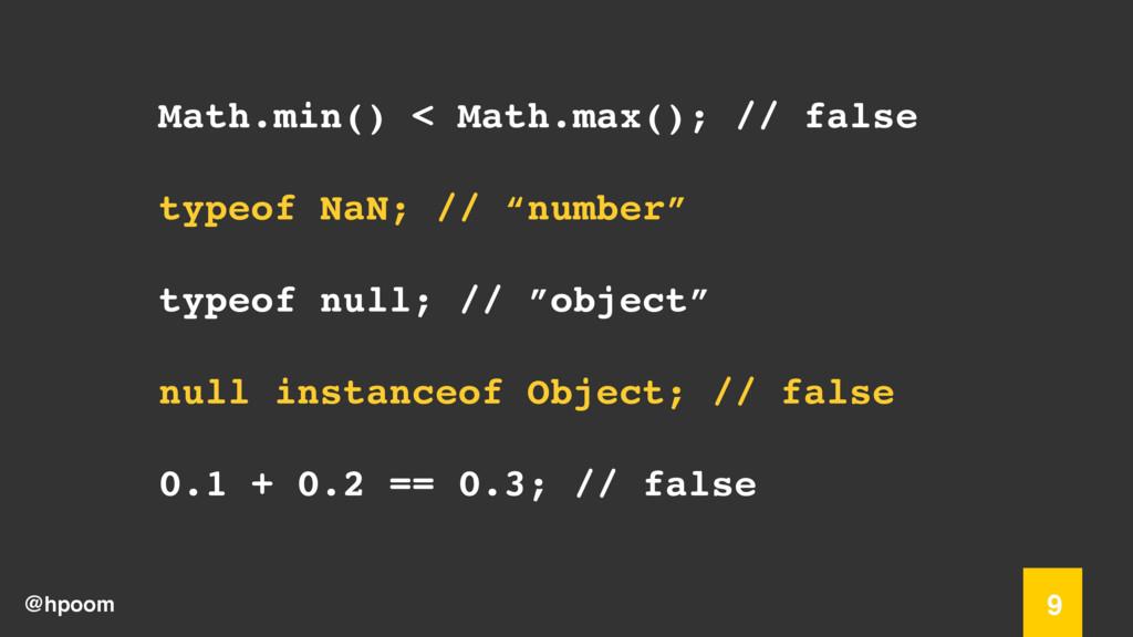 @hpoom 9 Math.min() < Math.max(); // false type...