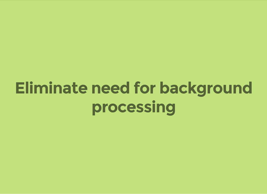 Eliminate need for background processing
