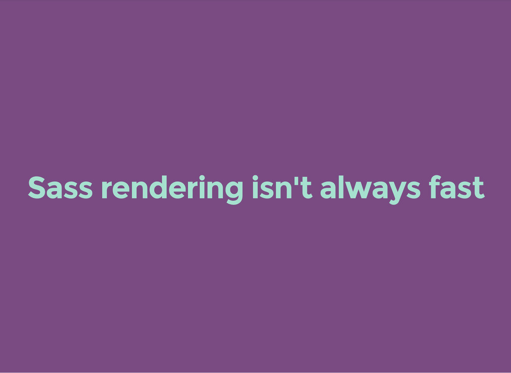 Sass rendering isn't always fast