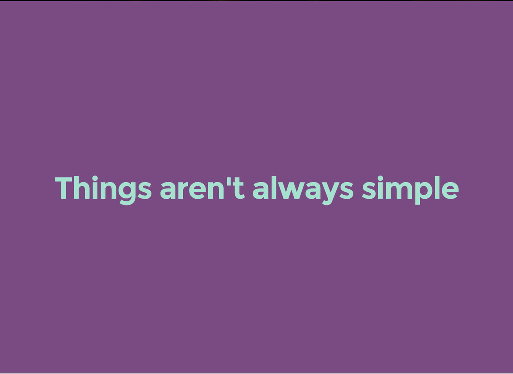 Things aren't always simple